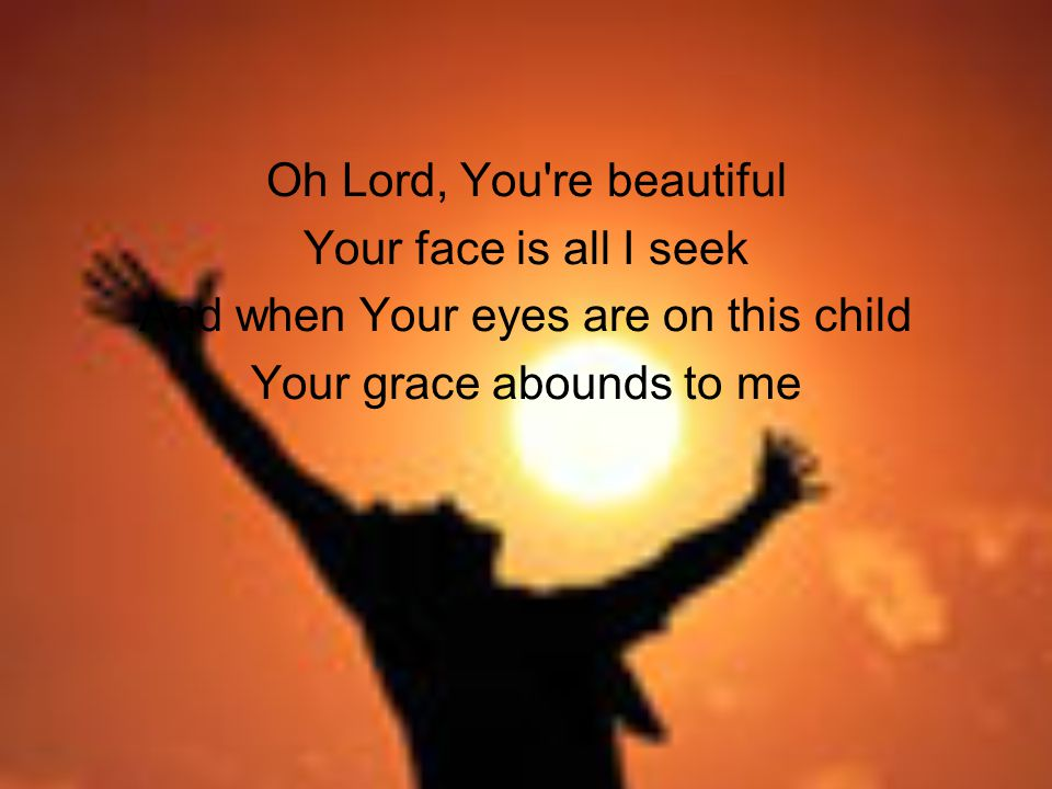 Oh Lord, You re beautiful Your face is all I seek And when Your eyes are on this child Your grace abounds to me