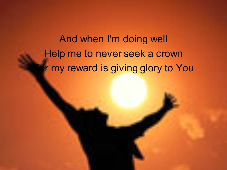 And when I m doing well Help me to never seek a crown For my reward is giving glory to You