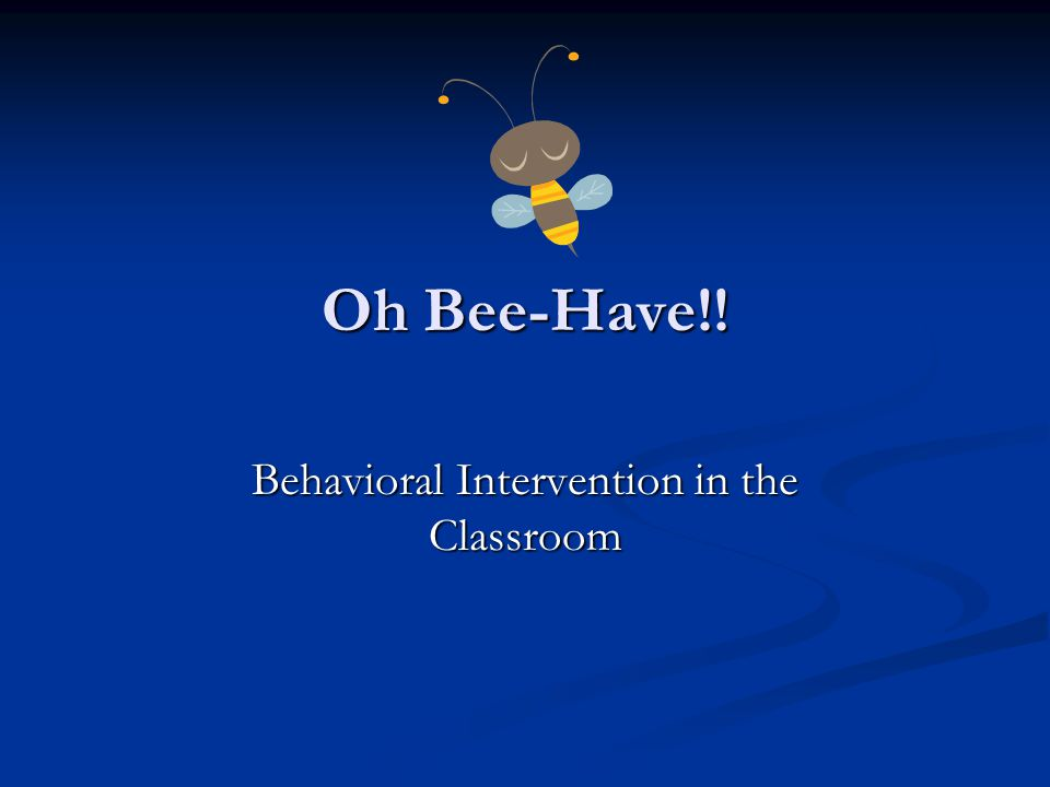Oh Bee-Have!! Behavioral Intervention in the Classroom