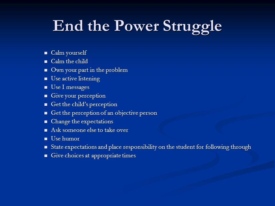 End the Power Struggle Calm yourself Calm yourself Calm the child Calm the child Own your part in the problem Own your part in the problem Use active