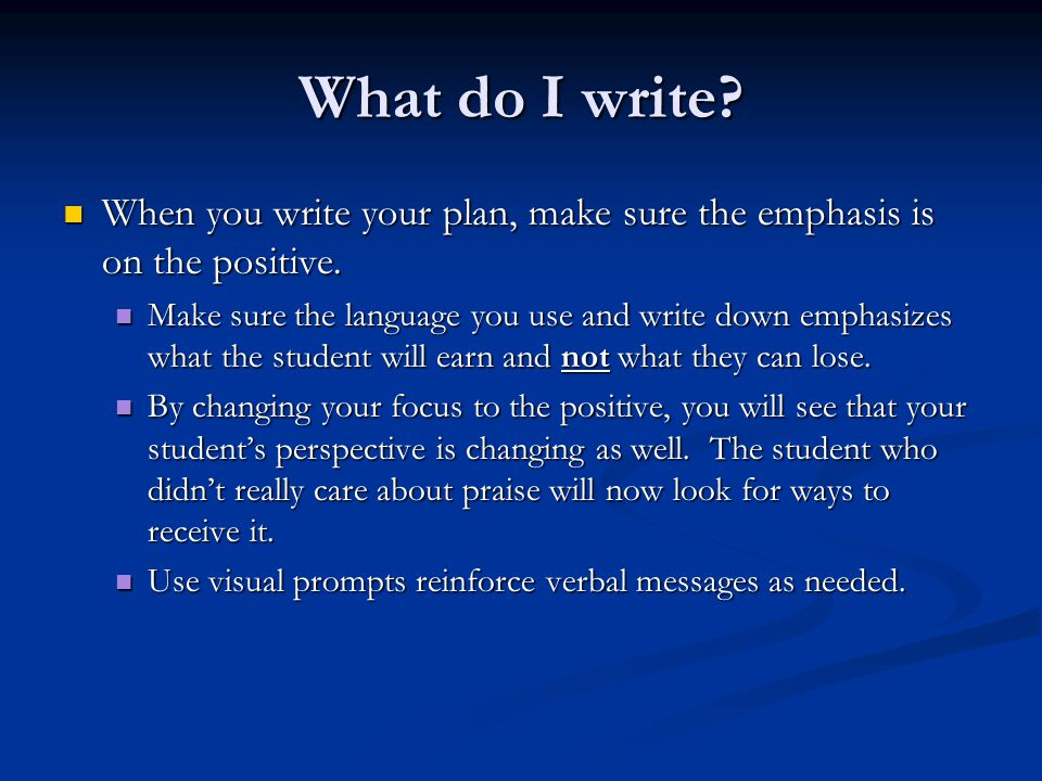 What do I write? When you write your plan, make sure the emphasis is on the positive. When you write your plan, make sure the emphasis is on the posit