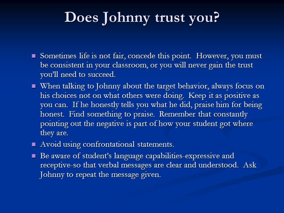 Does Johnny trust you? Sometimes life is not fair, concede this point. However, you must be consistent in your classroom, or you will never gain the t