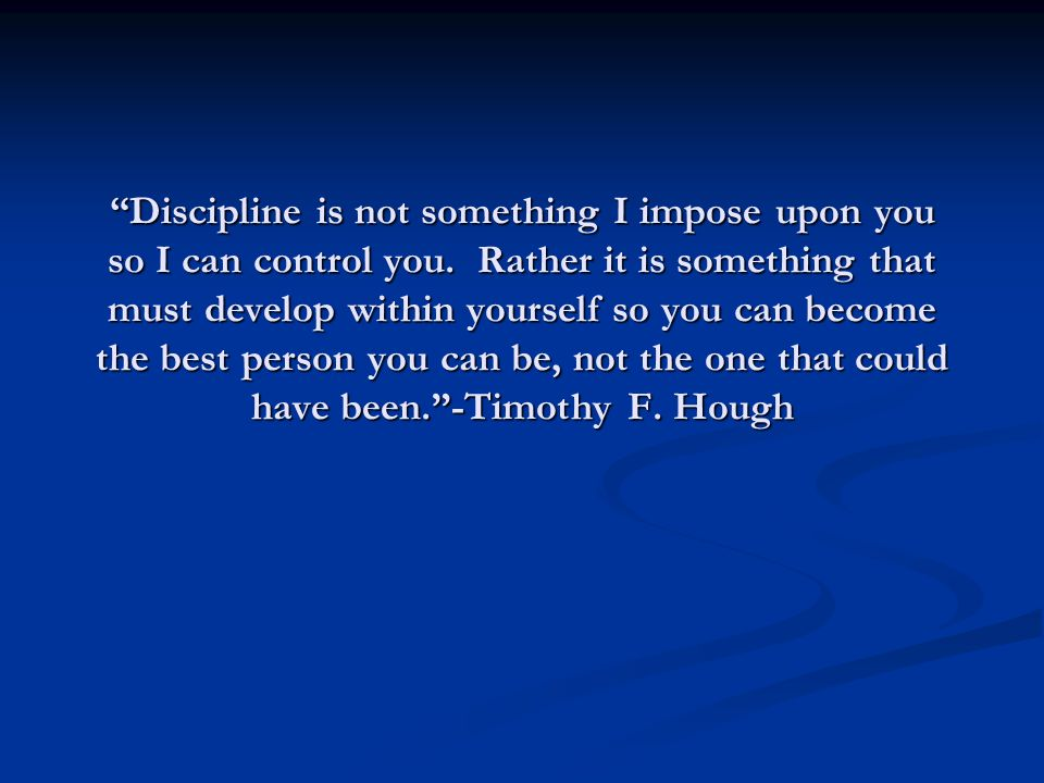 """""""Discipline is not something I impose upon you so I can control you. Rather it is something that must develop within yourself so you can become the be"""