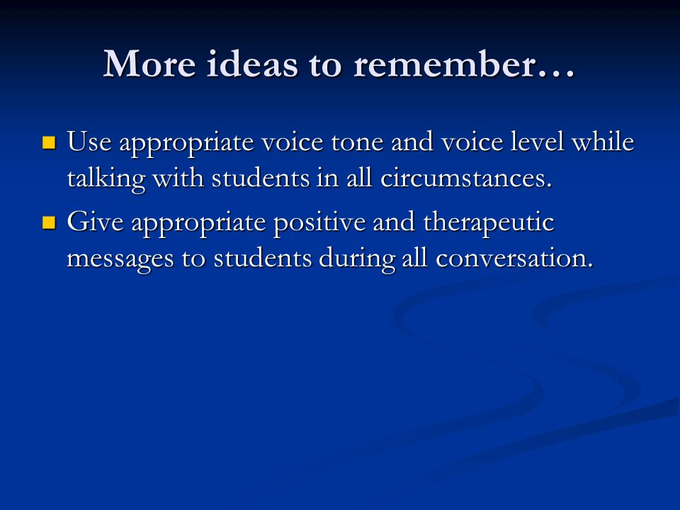 More ideas to remember… Use appropriate voice tone and voice level while talking with students in all circumstances. Use appropriate voice tone and vo