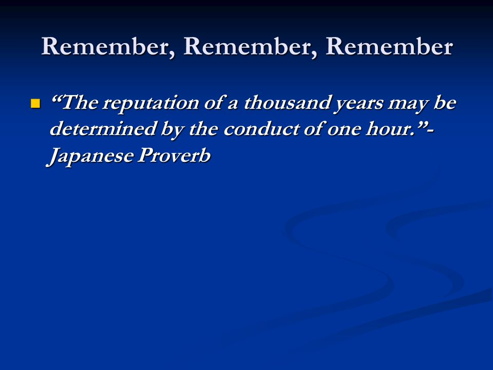 """Remember, Remember, Remember """"The reputation of a thousand years may be determined by the conduct of one hour.""""- Japanese Proverb """"The reputation of a"""