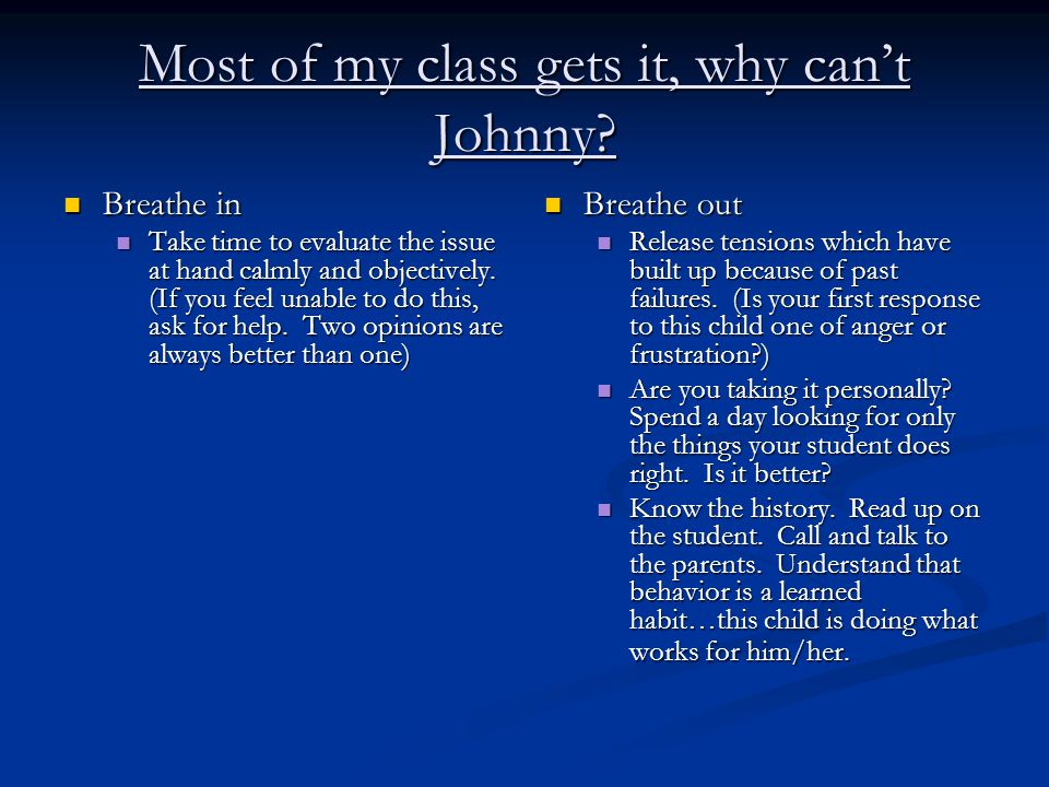 Most of my class gets it, why can't Johnny? Breathe in Breathe in Take time to evaluate the issue at hand calmly and objectively. (If you feel unable