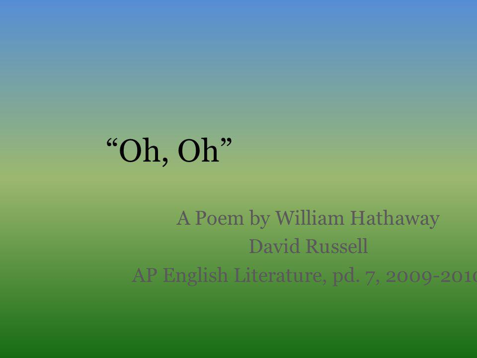 """""""Oh, Oh"""" A Poem by William Hathaway David Russell AP English Literature, pd. 7, 2009-2010"""