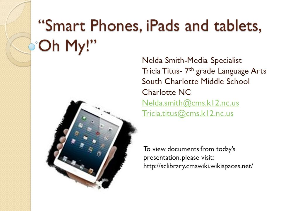 Smart Phones, iPads and tablets, Oh My! Nelda Smith-Media Specialist Tricia Titus- 7 th grade Language Arts South Charlotte Middle School Charlotte NC Nelda.smith@cms.k12.nc.us Tricia.titus@cms.k12.nc.us To view documents from today's presentation, please visit: http://sclibrary.cmswiki.wikispaces.net/