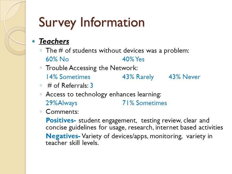 Survey Information Teachers ◦ The # of students without devices was a problem: 60% No40% Yes ◦ Trouble Accessing the Network: 14% Sometimes43% Rarely 43% Never ◦ # of Referrals: 3 ◦ Access to technology enhances learning: 29%Always 71% Sometimes ◦ Comments: Positives- student engagement, testing review, clear and concise guidelines for usage, research, internet based activities Negatives- Variety of devices/apps, monitoring, variety in teacher skill levels.