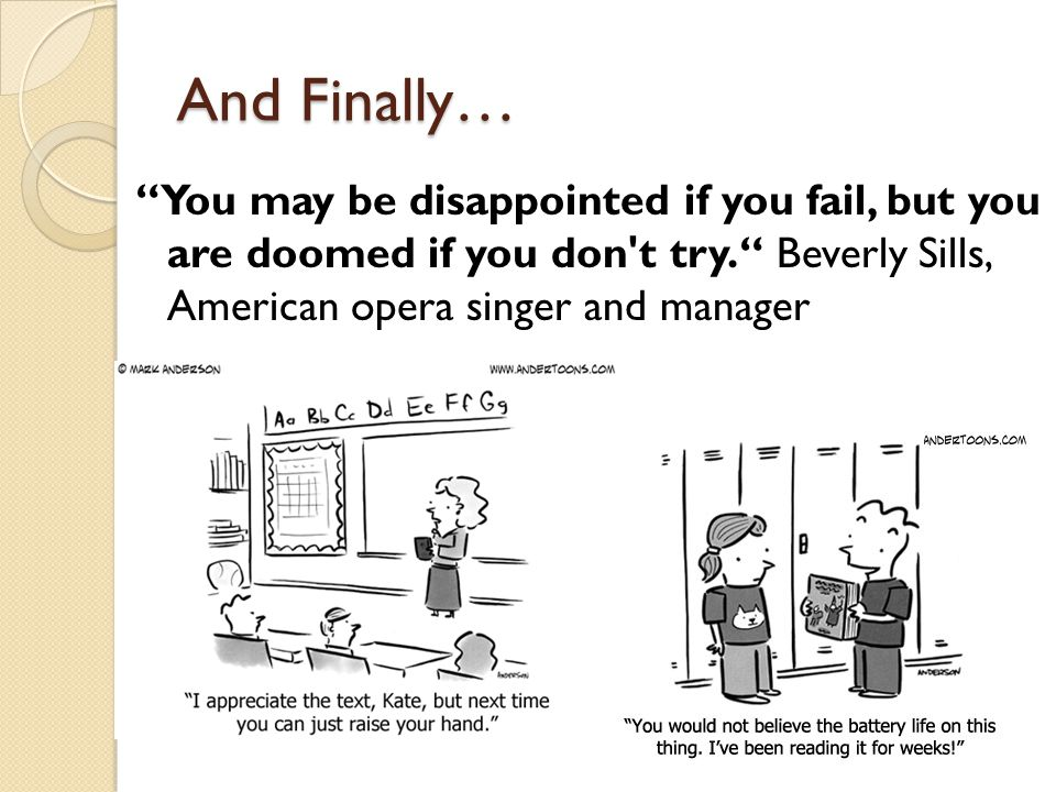 And Finally… You may be disappointed if you fail, but you are doomed if you don t try. Beverly Sills, American opera singer and manager