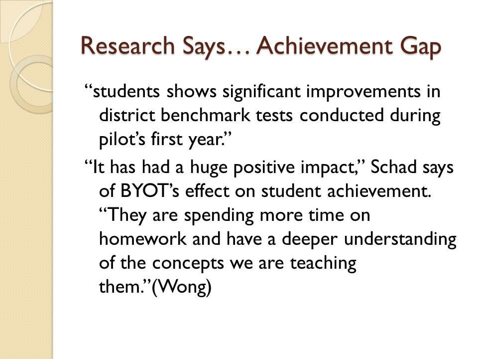 Research Says… Achievement Gap students shows significant improvements in district benchmark tests conducted during pilot's first year. It has had a huge positive impact, Schad says of BYOT's effect on student achievement.