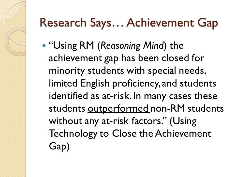 Research Says… Achievement Gap Using RM (Reasoning Mind) the achievement gap has been closed for minority students with special needs, limited English proficiency, and students identified as at-risk.