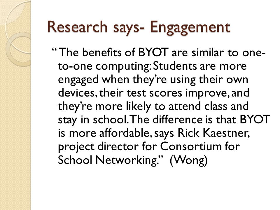 Research says- Engagement The benefits of BYOT are similar to one- to-one computing: Students are more engaged when they're using their own devices, their test scores improve, and they're more likely to attend class and stay in school.