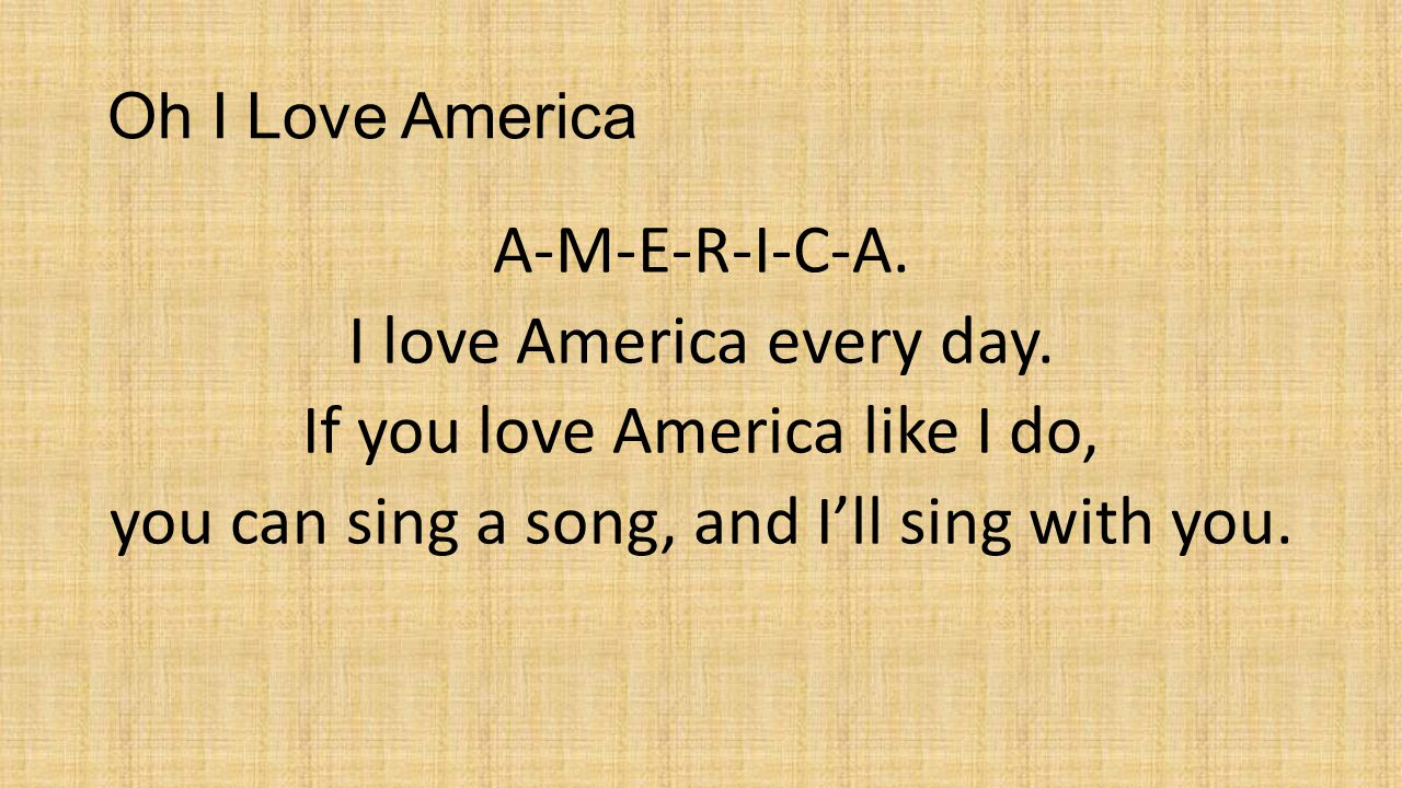 Oh I Love America A-M-E-R-I-C-A. I love America every day. If you love America like I do, you can sing a song, and I'll sing with you.