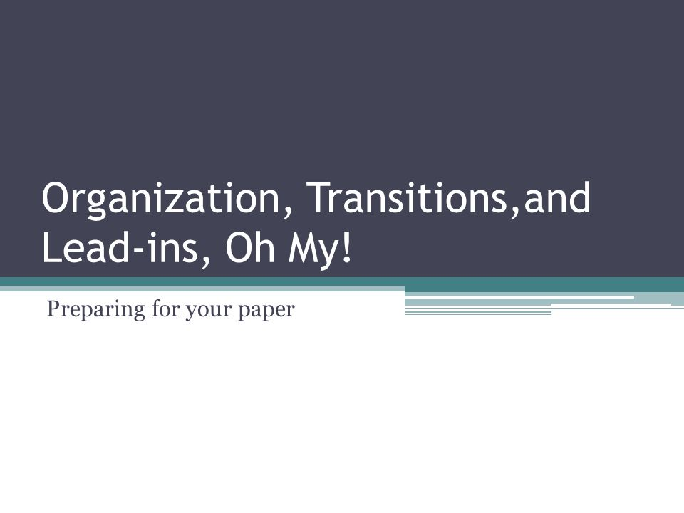 Organization, Transitions,and Lead-ins, Oh My! Preparing for your paper