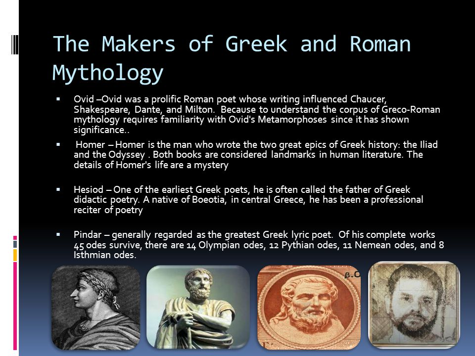 The Makers of Greek and Roman Mythology  Ovid –Ovid was a prolific Roman poet whose writing influenced Chaucer, Shakespeare, Dante, and Milton.