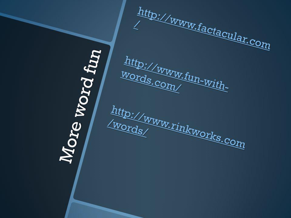 More word fun http://www.factacular.com / http://www.factacular.com / http://www.fun-with- words.com/ http://www.fun-with- words.com/ http://www.rinkworks.com /words/ http://www.rinkworks.com /words/