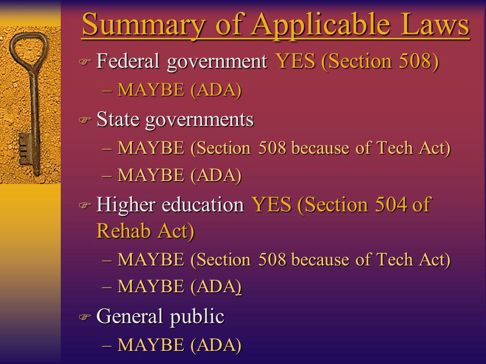 Summary of Applicable Laws F Federal government YES (Section 508) –MAYBE (ADA) F State governments –MAYBE (Section 508 because of Tech Act) –MAYBE (ADA) F Higher education YES (Section 504 of Rehab Act) –MAYBE (Section 508 because of Tech Act) –MAYBE (ADA) F General public –MAYBE (ADA)