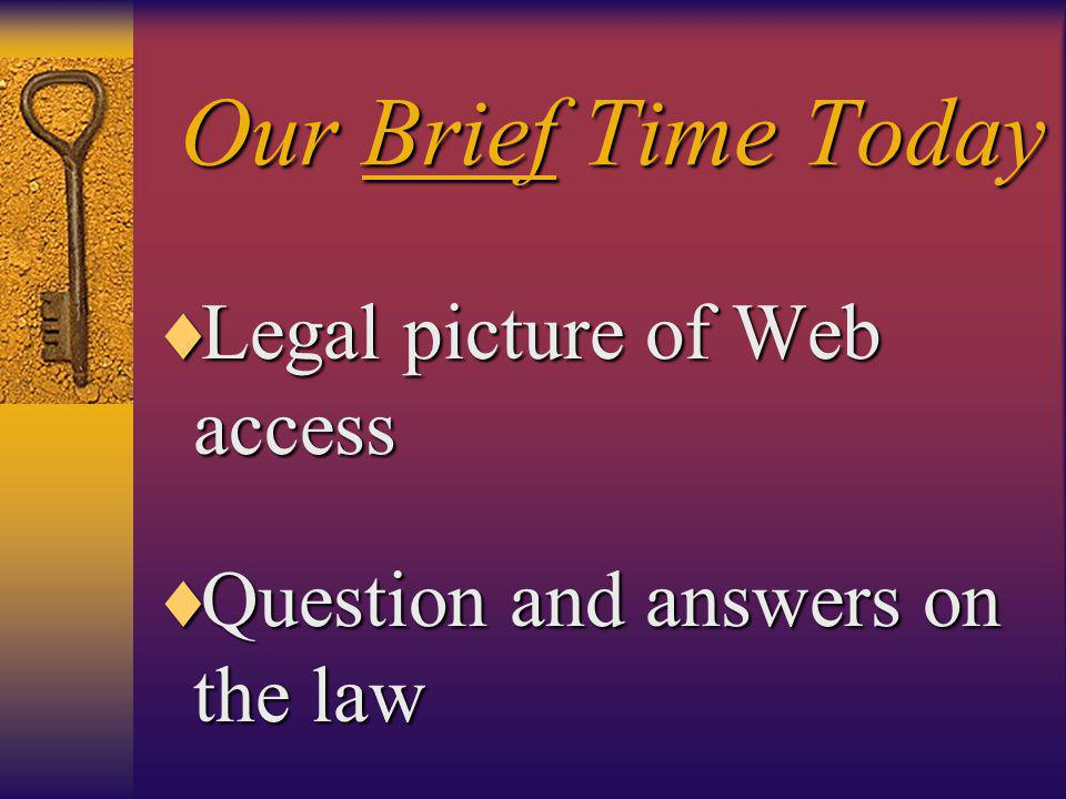 Our Brief Time Today  Legal picture of Web access  Question and answers on the law