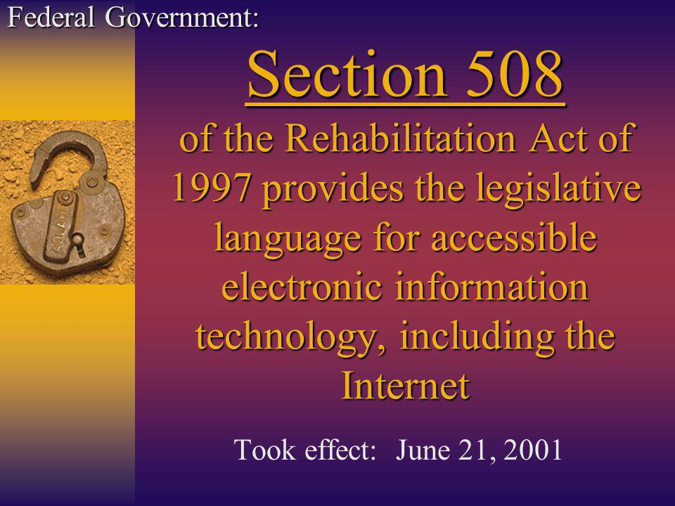 Section 508 of the Rehabilitation Act of 1997 provides the legislative language for accessible electronic information technology, including the Internet Took effect: June 21, 2001 Federal Government: