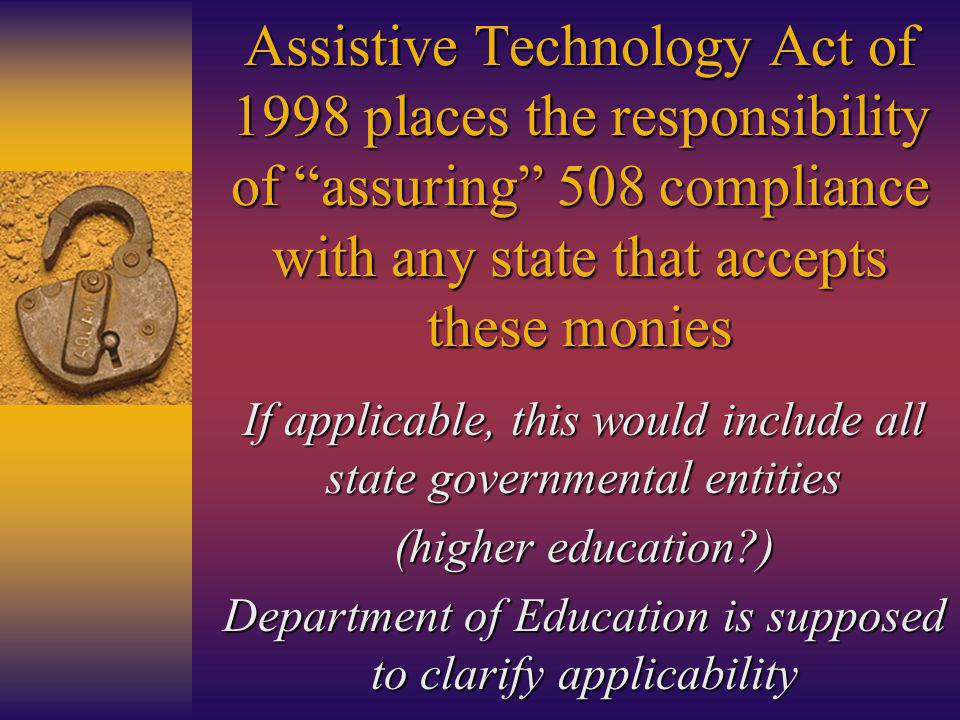 Assistive Technology Act of 1998 places the responsibility of assuring 508 compliance with any state that accepts these monies If applicable, this would include all state governmental entities (higher education ) Department of Education is supposed to clarify applicability
