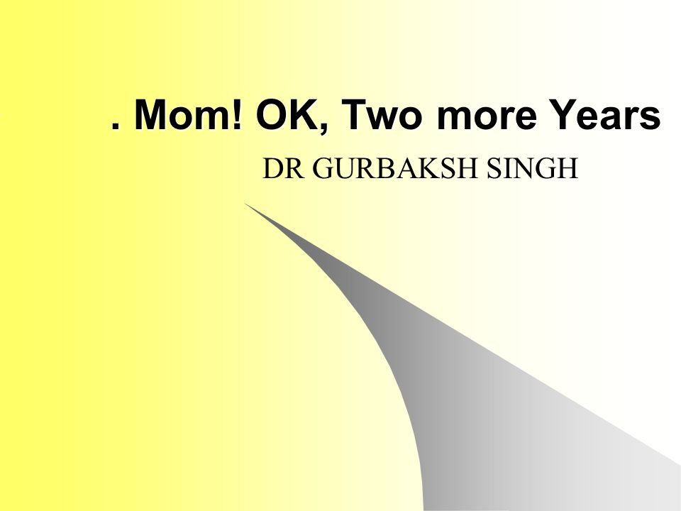 . Mom! OK, Two more Years DR GURBAKSH SINGH