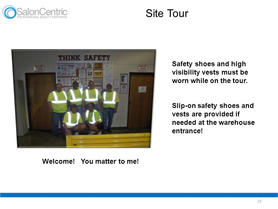 Site Tour 20 Safety shoes and high visibility vests must be worn while on the tour. Slip-on safety shoes and vests are provided if needed at the wareh