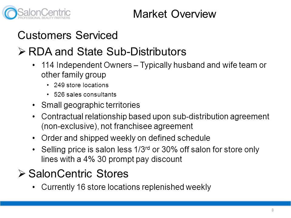 Market Overview 8 Customers Serviced  RDA and State Sub-Distributors 114 Independent Owners – Typically husband and wife team or other family group 249 store locations 526 sales consultants Small geographic territories Contractual relationship based upon sub-distribution agreement (non-exclusive), not franchisee agreement Order and shipped weekly on defined schedule Selling price is salon less 1/3 rd or 30% off salon for store only lines with a 4% 30 prompt pay discount  SalonCentric Stores Currently 16 store locations replenished weekly