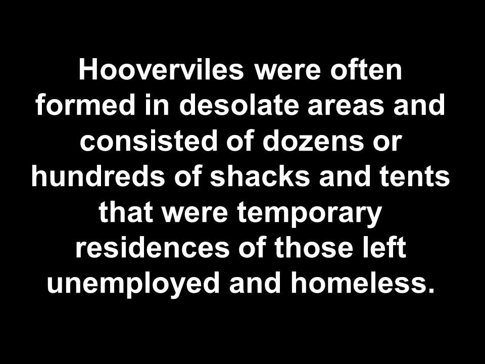 Hooverviles were often formed in desolate areas and consisted of dozens or hundreds of shacks and tents that were temporary residences of those left u