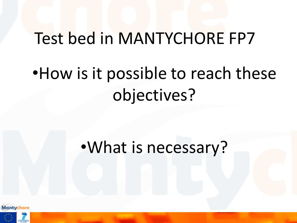 Test bed in MANTYCHORE FP7 How is it possible to reach these objectives What is necessary