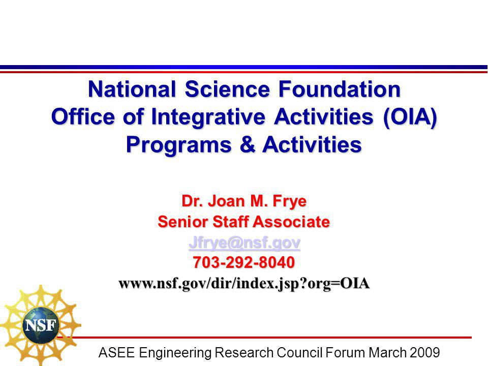 ASEE Engineering Research Council Forum March 2009 National Science Foundation Office of Integrative Activities (OIA) Programs & Activities Dr. Joan M