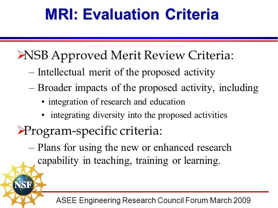 ASEE Engineering Research Council Forum March 2009 MRI: Evaluation Criteria  NSB Approved Merit Review Criteria: –Intellectual merit of the proposed