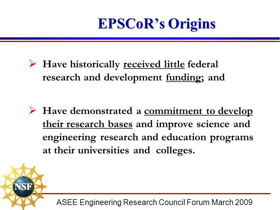 ASEE Engineering Research Council Forum March 2009 EPSCoR's Origins EPSCoR's Origins  Have historically received little federal research and developm