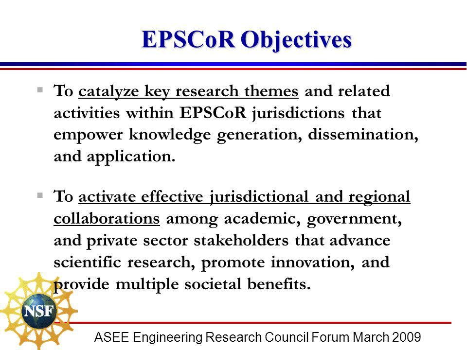 ASEE Engineering Research Council Forum March 2009 EPSCoR Objectives EPSCoR Objectives  To catalyze key research themes and related activities within