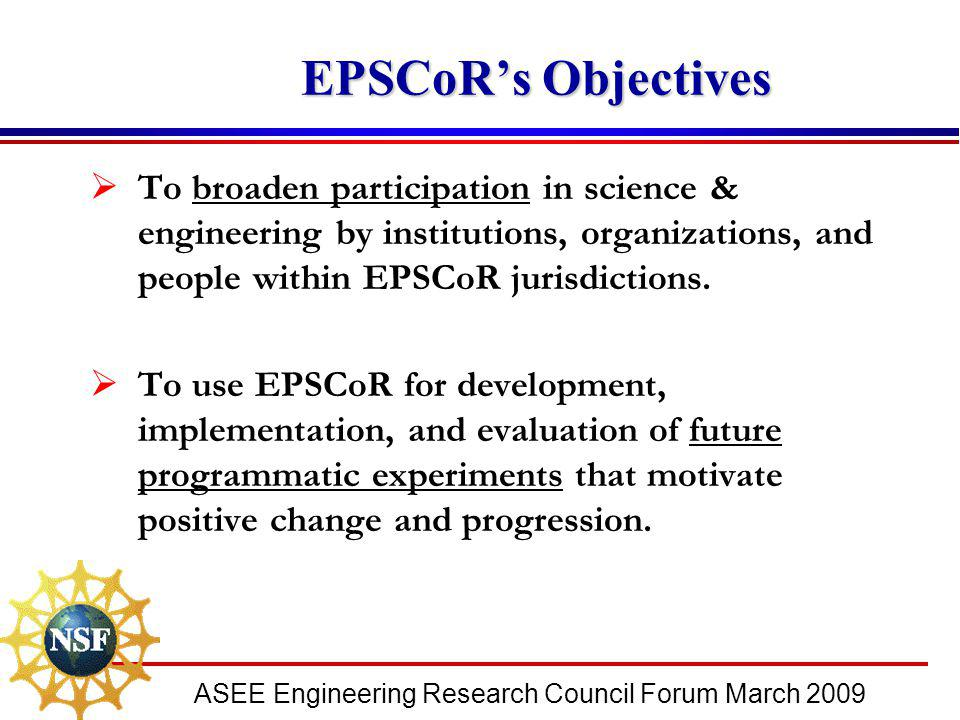 ASEE Engineering Research Council Forum March 2009 EPSCoR's Objectives EPSCoR's Objectives  To broaden participation in science & engineering by inst