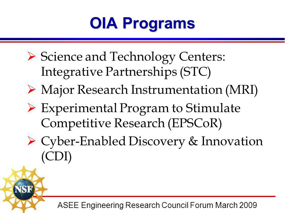 ASEE Engineering Research Council Forum March 2009 OIA Programs  Science and Technology Centers: Integrative Partnerships (STC)  Major Research Inst