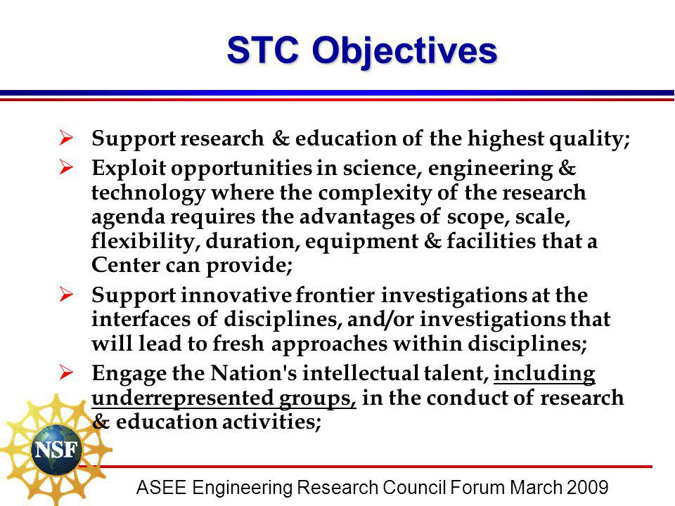 ASEE Engineering Research Council Forum March 2009 STC Objectives  Support research & education of the highest quality;  Exploit opportunities in sc