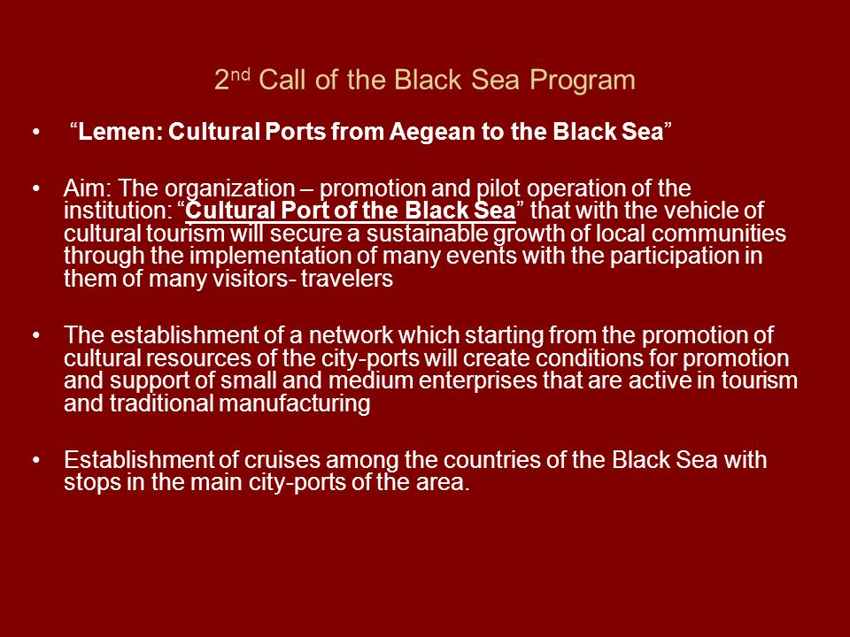 2 nd Call of the Black Sea Program Lemen: Cultural Ports from Aegean to the Black Sea Aim: The organization – promotion and pilot operation of the institution: Cultural Port of the Black Sea that with the vehicle of cultural tourism will secure a sustainable growth of local communities through the implementation of many events with the participation in them of many visitors- travelers The establishment of a network which starting from the promotion of cultural resources of the city-ports will create conditions for promotion and support of small and medium enterprises that are active in tourism and traditional manufacturing Establishment of cruises among the countries of the Black Sea with stops in the main city-ports of the area.