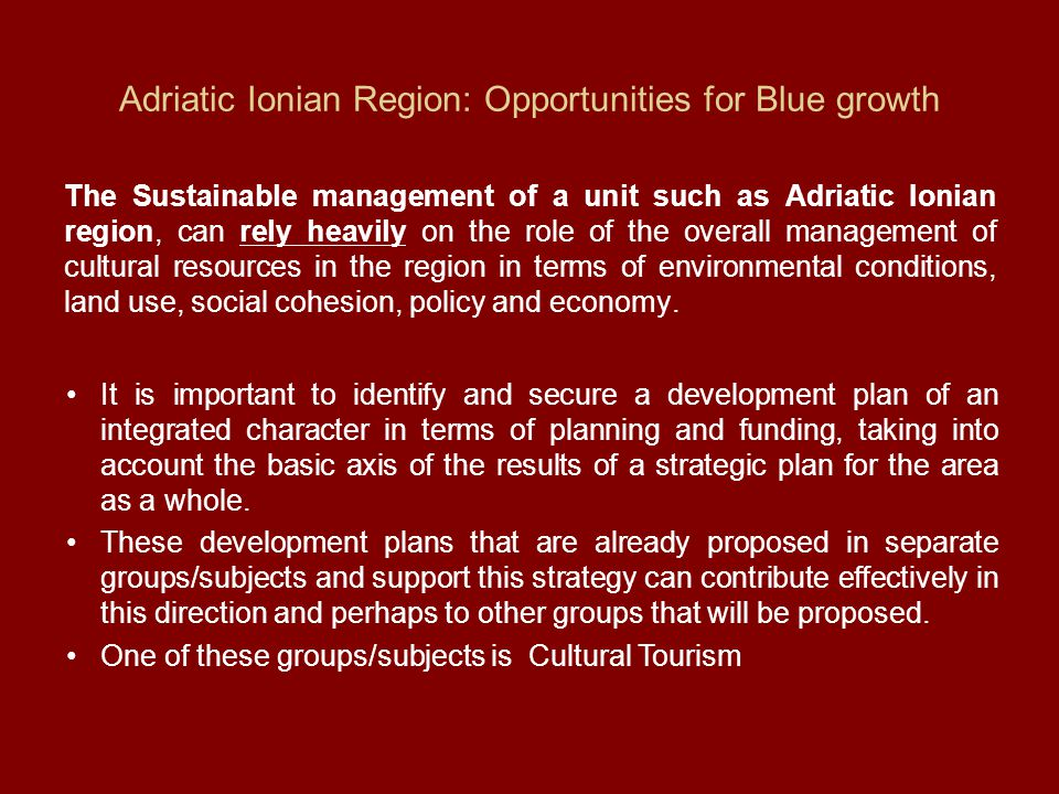 Adriatic Ionian Region: Opportunities for Blue growth The Sustainable management of a unit such as Adriatic Ionian region, can rely heavily on the role of the overall management of cultural resources in the region in terms of environmental conditions, land use, social cohesion, policy and economy.