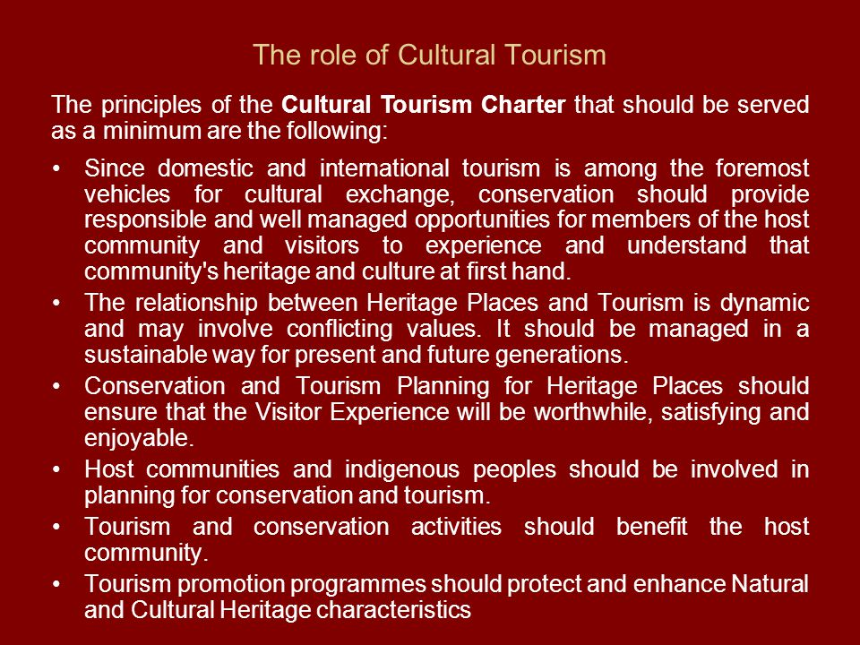 The role of Cultural Tourism Since domestic and international tourism is among the foremost vehicles for cultural exchange, conservation should provide responsible and well managed opportunities for members of the host community and visitors to experience and understand that community s heritage and culture at first hand.
