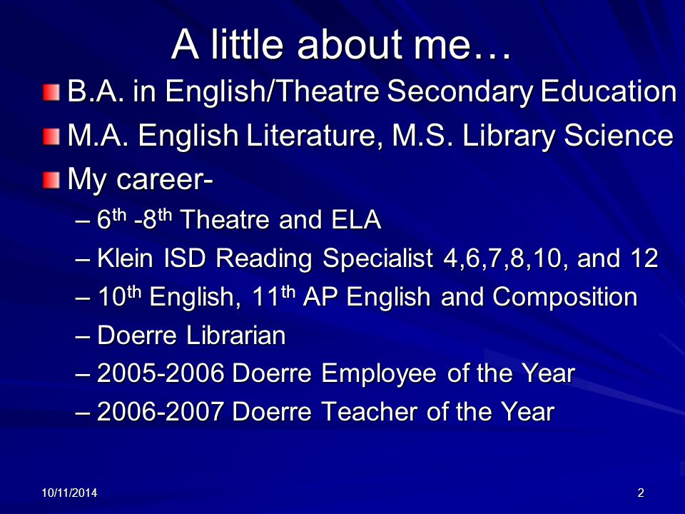 10/11/20142 A little about me… B.A. in English/Theatre Secondary Education M.A. English Literature, M.S. Library Science My career- –6 th -8 th Theatr