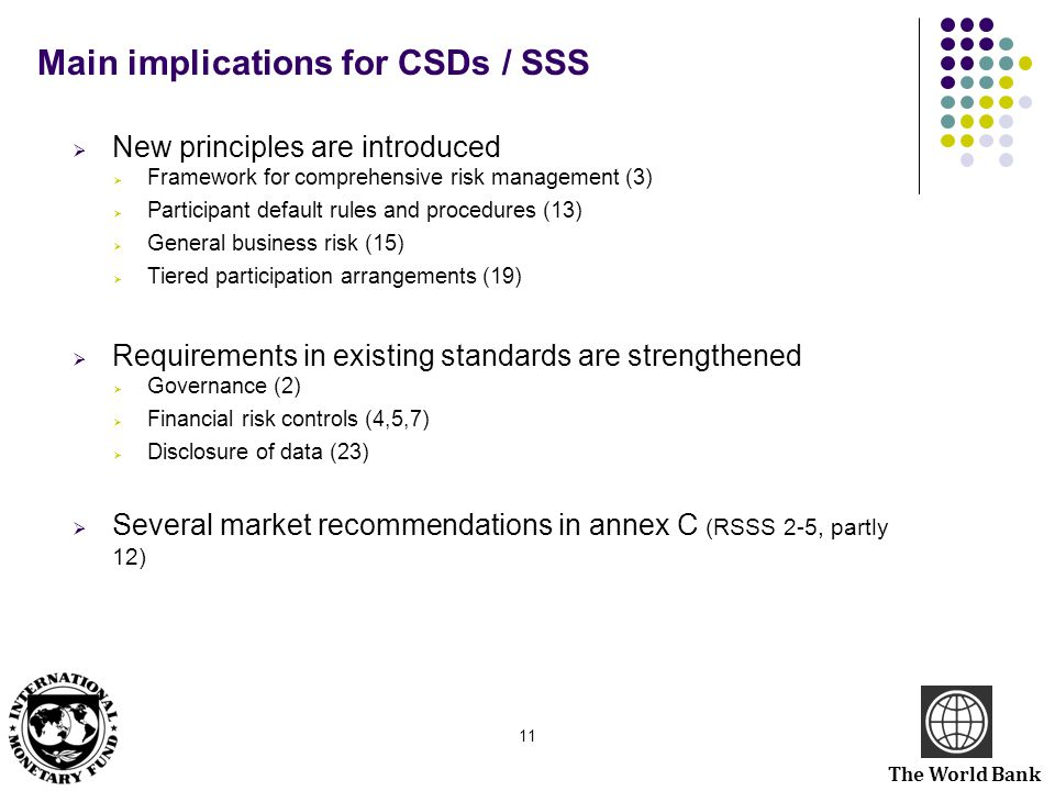 The World Bank Main implications for CSDs / SSS  New principles are introduced  Framework for comprehensive risk management (3)  Participant defaul
