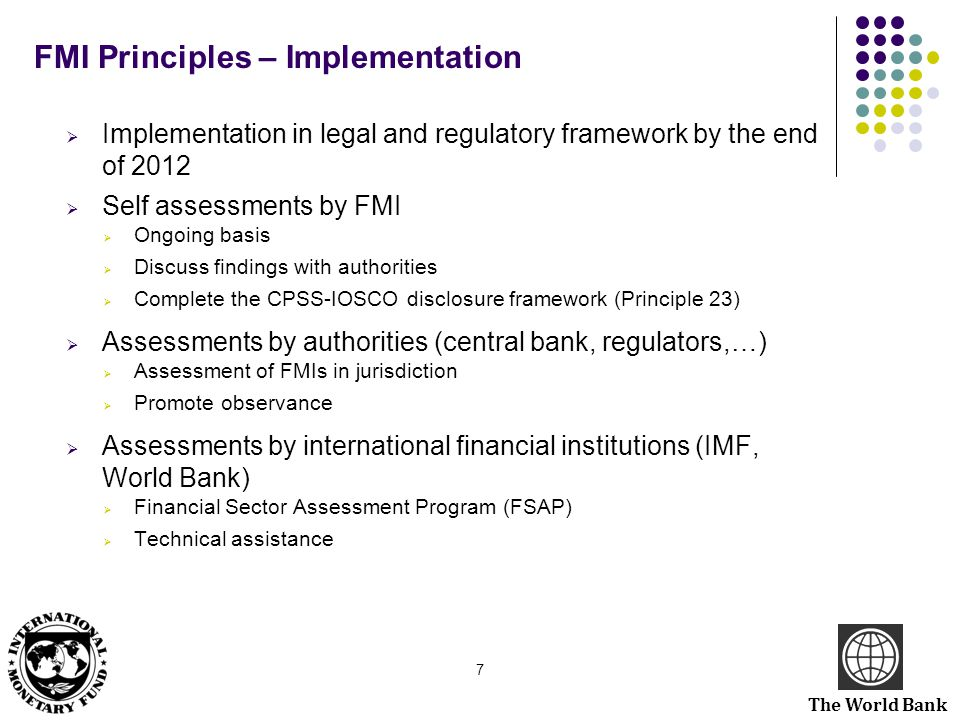 The World Bank FMI Principles – Implementation  Implementation in legal and regulatory framework by the end of 2012  Self assessments by FMI  Ongoi