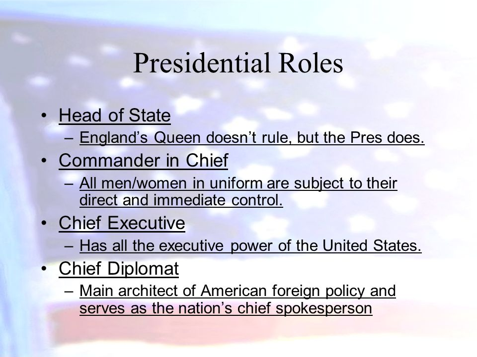 Presidential Roles Head of State –England's Queen doesn't rule, but the Pres does. Commander in Chief –All men/women in uniform are subject to their d