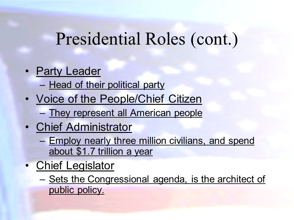 Presidential Roles (cont.) Party Leader –Head of their political party Voice of the People/Chief Citizen –They represent all American people Chief Adm