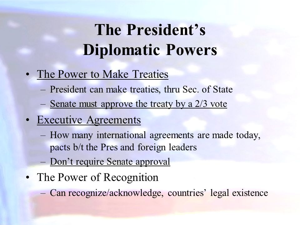 The President's Diplomatic Powers The Power to Make Treaties –President can make treaties, thru Sec. of State –Senate must approve the treaty by a 2/3