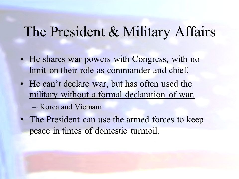 The President & Military Affairs He shares war powers with Congress, with no limit on their role as commander and chief. He can't declare war, but has