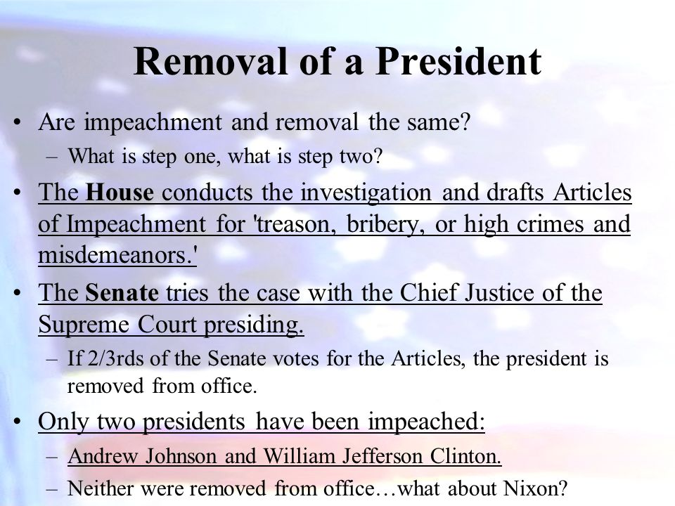 Removal of a President Are impeachment and removal the same? –What is step one, what is step two? HouseThe House conducts the investigation and drafts