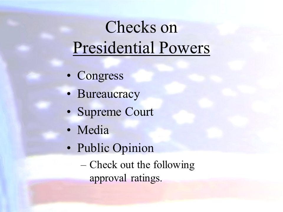 Checks on Presidential Powers Congress Bureaucracy Supreme Court Media Public Opinion –Check out the following approval ratings.