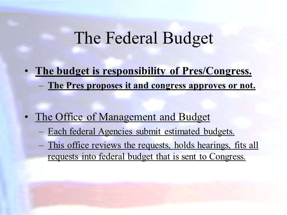 The Federal Budget The budget is responsibility of Pres/Congress. –The Pres proposes it and congress approves or not. The Office of Management and Bud